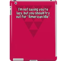 "I'm not saying you're lazy' but you should try out for ""American Idle"". iPad Case/Skin"