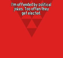 I'm offended by political jokes. Too often they get elected.  T-Shirt