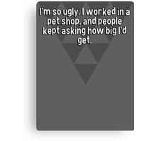 I'm so ugly. I worked in a pet shop' and people kept asking how big I'd get. Canvas Print