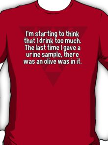 I'm starting to think that I drink too much. The last time I gave a urine sample' there was an olive was in it. T-Shirt
