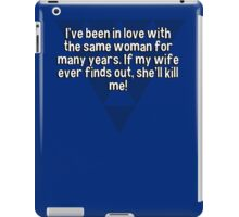 I've been in love with the same woman for many years. If my wife ever finds out' she'll kill me! iPad Case/Skin