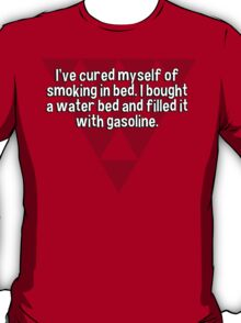 I've cured myself of smoking in bed. I bought a water bed and filled it with gasoline. T-Shirt
