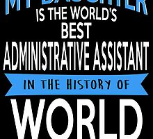 My Daughter Is The World's Best ADMINISTRATIVE ASSISTANT In The History Of World by fancytees