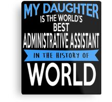 My Daughter Is The World's Best ADMINISTRATIVE ASSISTANT In The History Of World Metal Print