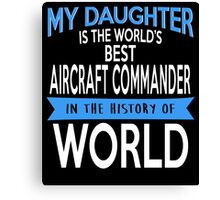 My Daughter Is The World's Best Aircraft Commander In The History Of World Canvas Print