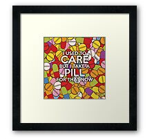 I used to care but I take a pill for that now Framed Print