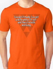 I've got it made. I've got a wife and a TV set - and they're both working.  T-Shirt