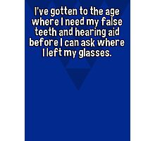 I've gotten to the age where I need my false teeth and hearing aid before I can ask where I left my glasses. Photographic Print
