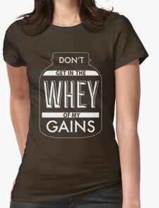 Don't get in the WHEY of my Gains Womens Fitted T-Shirt