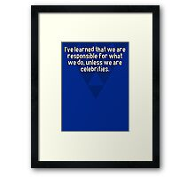 I've learned that we are responsible for what we do' unless we are celebrities. Framed Print