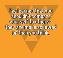 I've learned that you shouldn't compare yourself to others - they are more screwed up than you think. by margdbrown