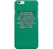 I've never had a surprise birthday party. I've had every other type of surprise. I've had surprise beatings' surprise drug tests' surprise daughter I think. iPhone Case/Skin