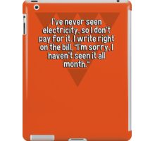 "I've never seen electricity' so I don't pay for it. I write right on the bill' ""I'm sorry' I haven't seen it all month."" iPad Case/Skin"