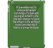 If a woman has to choose between catching a fly ball and saving an infant's life' she will choose to save the infant's life without even considering if there is a man on base. iPad Case/Skin