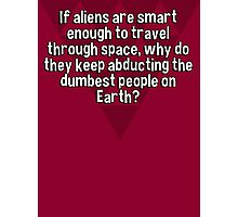 If aliens are smart enough to travel through space' why do they keep abducting the dumbest people on Earth? Photographic Print