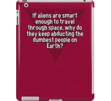 If aliens are smart enough to travel through space' why do they keep abducting the dumbest people on Earth? iPad Case/Skin