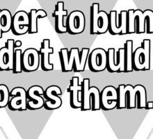 If all the cars on the Earth were lined up bumper to bumper' some idiot would try to pass them. Sticker