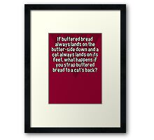 If buttered bread always lands on the butter-side down and a cat always lands on its feet' what happens if you strap buttered bread to a cat's back? Framed Print