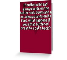 If buttered bread always lands on the butter-side down and a cat always lands on its feet' what happens if you strap buttered bread to a cat's back? Greeting Card