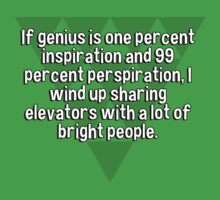 If genius is one percent inspiration and 99 percent perspiration' I wind up sharing elevators with a lot of bright people.  by margdbrown