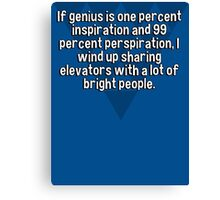 If genius is one percent inspiration and 99 percent perspiration' I wind up sharing elevators with a lot of bright people.  Canvas Print