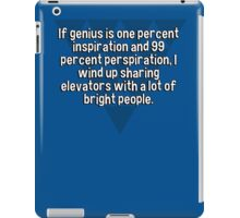 If genius is one percent inspiration and 99 percent perspiration' I wind up sharing elevators with a lot of bright people.  iPad Case/Skin