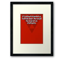 If God had intended us to drink beer' He would have given us stomachs. Framed Print