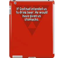 If God had intended us to drink beer' He would have given us stomachs. iPad Case/Skin
