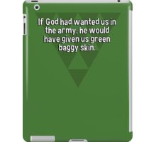 If God had wanted us in the army' he would have given us green baggy skin. iPad Case/Skin