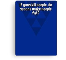 If guns kill people' do spoons make people fat? Canvas Print