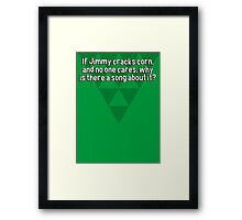 If Jimmy cracks corn' and no one cares' why is there a song about it? Framed Print