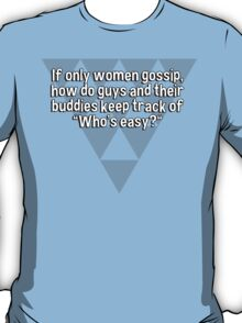 "If only women gossip' how do guys and their buddies keep track of ""Who's easy?"" T-Shirt"