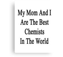 My Mom And I Are The Best  Chemists In The World  Canvas Print