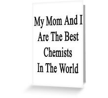 My Mom And I Are The Best  Chemists In The World  Greeting Card