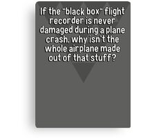 "If the ""black box"" flight recorder is never damaged during a plane crash' why isn't the whole airplane made out of that stuff? Canvas Print"