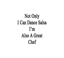 Not Only I Can Dance Salsa I'm Also A Great Chef  by supernova23