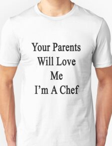 Your Parents Will Love Me I'm A Chef  Unisex T-Shirt