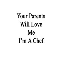 Your Parents Will Love Me I'm A Chef  by supernova23