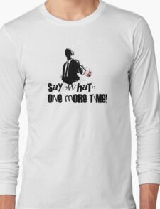 Say 'What' one more time! Long Sleeve T-Shirt