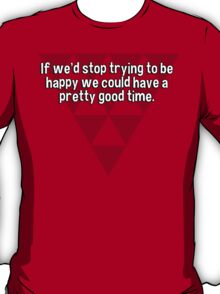 If we'd stop trying to be happy we could have a pretty good time. T-Shirt