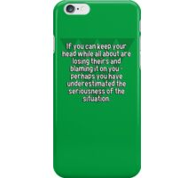 If you can keep your head while all about are losing theirs and blaming it on you - perhaps you have underestimated the seriousness of the situation. iPhone Case/Skin