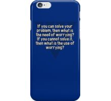 If you can solve your problem' then what is the need of worrying? If you cannot solve it' then what is the use of worrying? iPhone Case/Skin