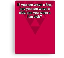 If you can wave a fan' and you can wave a club' can you wave a fan club? Canvas Print