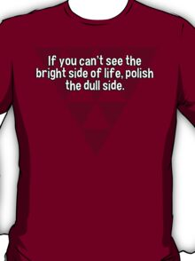 If you can't see the bright side of life' polish the dull side. T-Shirt