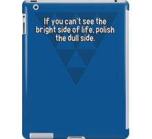 If you can't see the bright side of life' polish the dull side. iPad Case/Skin