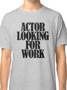 Actor looking for work Classic T-Shirt