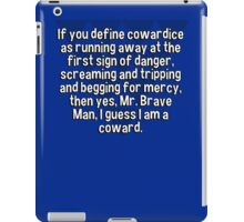 If you define cowardice as running away at the first sign of danger' screaming and tripping and begging for mercy' then yes' Mr. Brave Man' I guess I am a coward. iPad Case/Skin