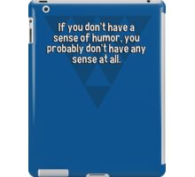 If you don't have a sense of humor' you probably don't have any sense at all. iPad Case/Skin