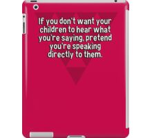 If you don't want your children to hear what you're saying' pretend you're speaking directly to them. iPad Case/Skin