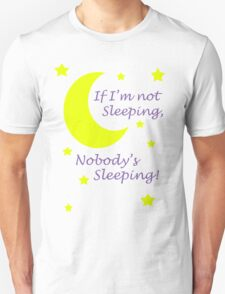 If I'm not sleeping, Nobody's sleeping! T-Shirt